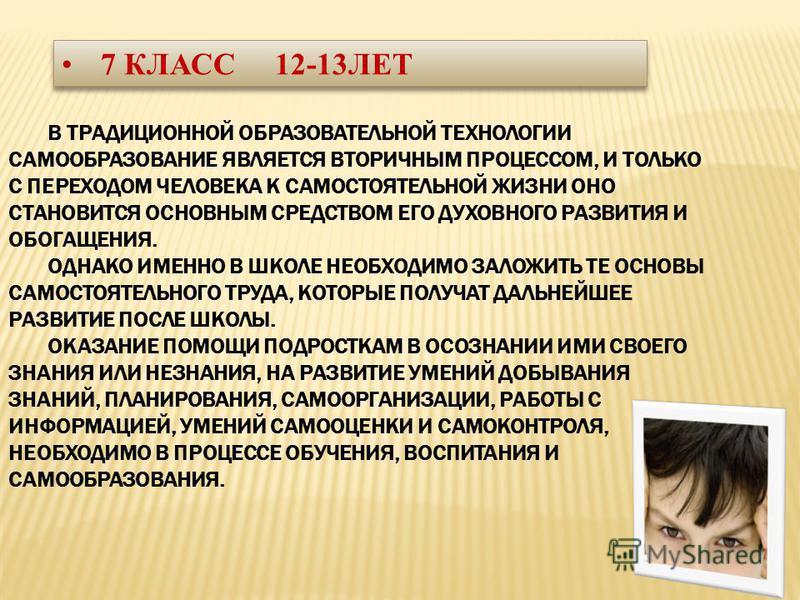 7 КЛАСС 12-13ЛЕТ В ТРАДИЦИОННОЙ ОБРАЗОВАТЕЛЬНОЙ ТЕХНОЛОГИИ САМООБРАЗОВАНИЕ ЯВЛЯЕТСЯ ВТОРИЧНЫМ ПРОЦЕССОМ, И ТОЛЬКО С ПЕРЕХОДОМ ЧЕЛОВЕКА К САМОСТОЯТЕЛЬНОЙ ЖИЗНИ ОНО СТАНОВИТСЯ ОСНОВНЫМ СРЕДСТВОМ ЕГО ДУХОВНОГО РАЗВИТИЯ И ОБОГАЩЕНИЯ. ОДНАКО ИМЕННО В ШКОЛ