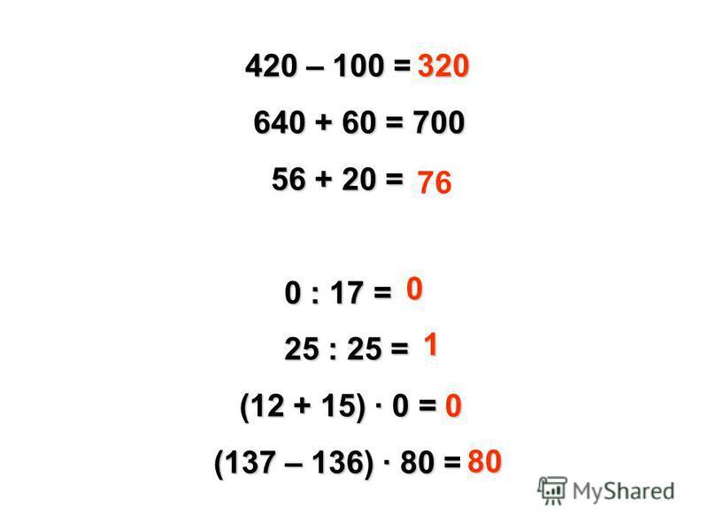 420 – 100 = 410 640 + 60 = 700 56 + 20 = 66 50 : 0 = 0 0 : 17 = 17 25 : 25 = 0 (12 + 15) · 0 = 15 (137 – 136) · 80 = 81 320 76 0 1 0 80