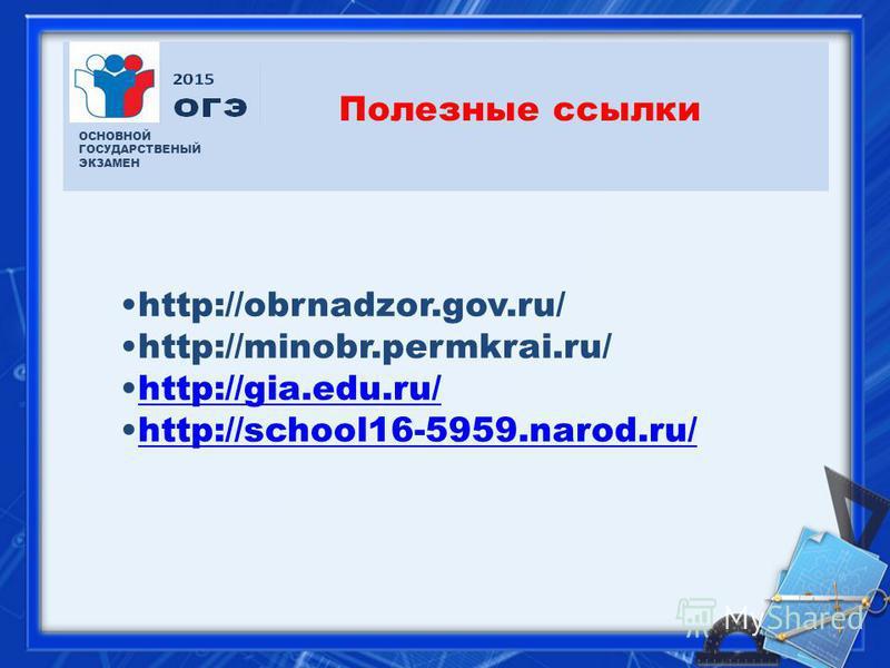Полезные ссылки ОСНОВНОЙ ГОСУДАРСТВЕНЫЙ ЭКЗАМЕН http://obrnadzor.gov.ru/ http://minobr.permkrai.ru/ http://gia.edu.ru/http://gia.edu.ru/ http://school16-5959.narod.ru/