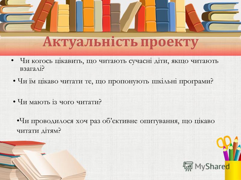 Актуальність проекту Чи когось цікавить, що читають сучасні діти, якщо читають взагалі? Чи їм цікаво читати те, що пропонують шкільні програми? Чи мають із чого читати? Чи проводилося хоч раз обєктивне опитування, що цікаво читати дітям?