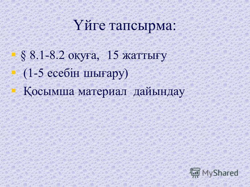 Үйге тапсырма: § 8.1-8.2 оқуға, 15 жаттығу (1-5 есебін шығару) Қосымша материал дайындау