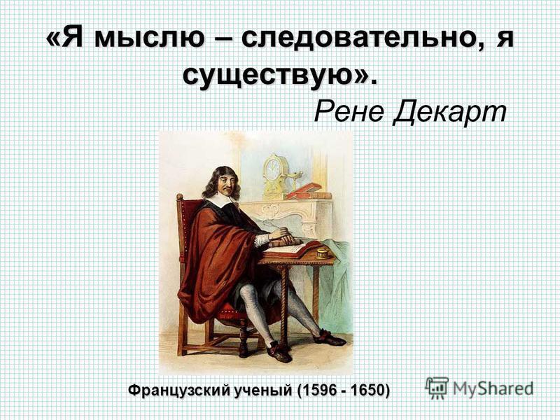 «Я мыслю – следовательно, я существую». «Я мыслю – следовательно, я существую». Рене Декарт Французский ученый (1596 - 1650)