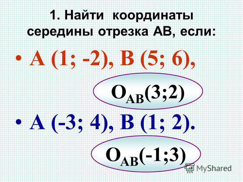 1. Найти координаты середины отрезка АВ, если: А (1; -2), В (5; 6), А (-3; 4), В (1; 2). О АВ (3;2) О АВ (-1;3)