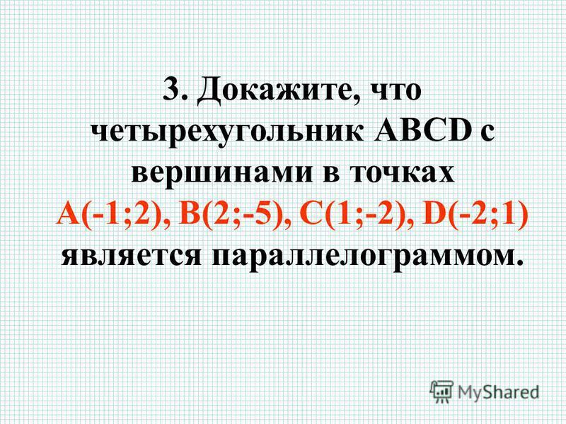 3. Докажите, что четырехугольник АВСD c вершинами в точках А(-1;2), В(2;-5), С(1;-2), D(-2;1) является параллелограммом.