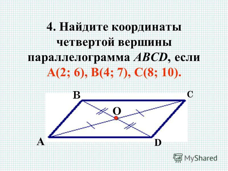 4. Найдите координаты четвертой вершины параллелограмма ABCD, если А(2; 6), В(4; 7), С(8; 10). В С D О А