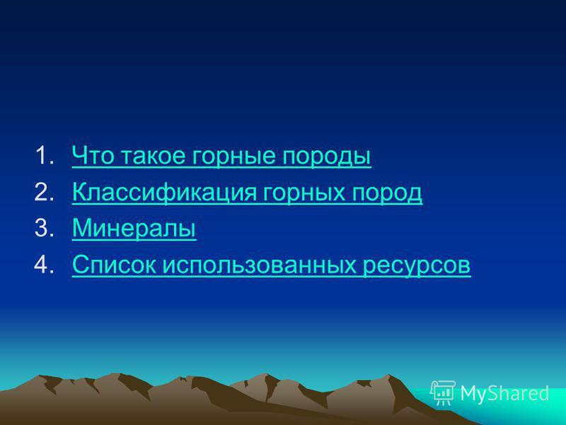 1. Что такое горные породы Что такое горные породы 2. Классификация горных пород Классификация горных пород 3. Минералы Минералы 4. Список использованных ресурсов Список использованных ресурсов