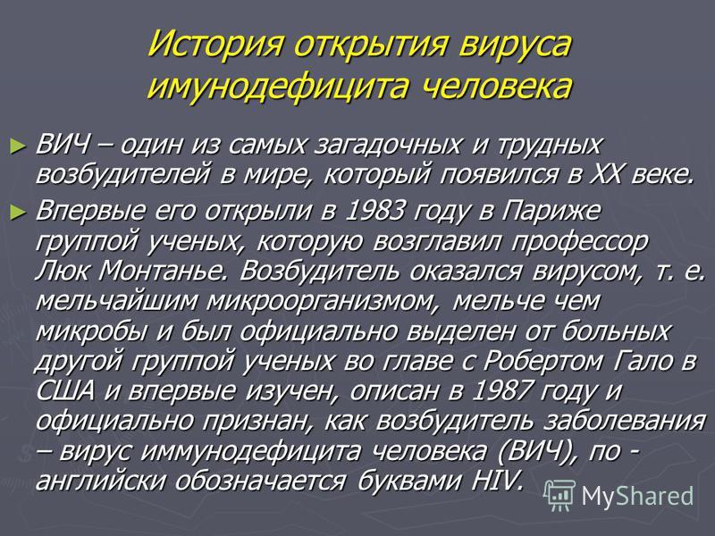 История открытия вируса иммунодефицита человека ВИЧ – один из самых загадочных и трудных возбудителей в мире, который появился в ХХ веке. ВИЧ – один из самых загадочных и трудных возбудителей в мире, который появился в ХХ веке. Впервые его открыли в