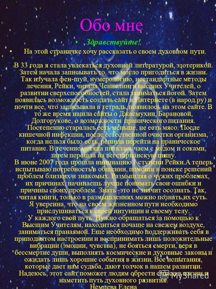 Обо мне Здравствуйте! На этой страничке хочу рассказать о своем духовном пути. В 33 года я стала увлекаться духовной литературой, эзотерикой. Затем начала записывать то, что могло пригодиться в жизни. Так изучала фен-шуй, нумерологию, нестандартные м