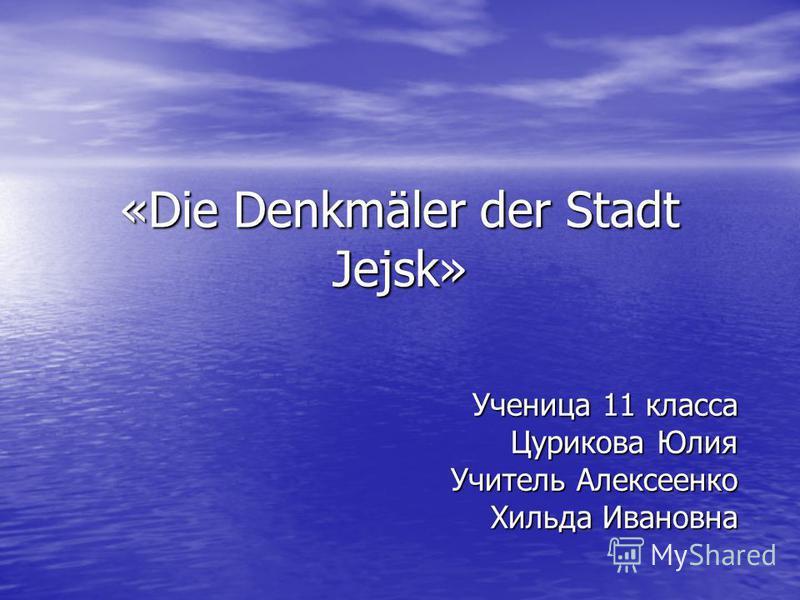 «Die Denkmäler der Stadt Jejsk» Ученица 11 класса Цурикова Юлия Учитель Алексеенко Хильда Ивановна