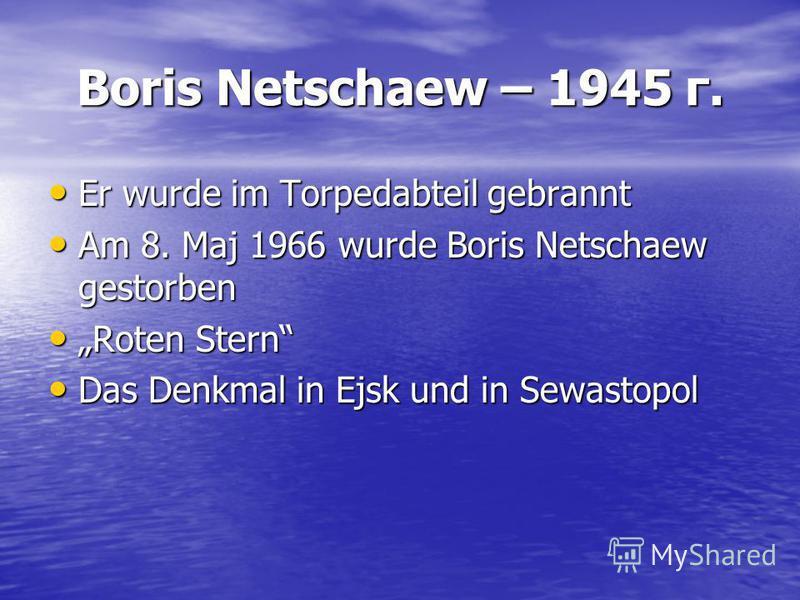 Boris Netschaew – 1945 г. Er wurde im Torpedabteil gebrannt Er wurde im Torpedabteil gebrannt Am 8. Maj 1966 wurde Boris Netschaew gestorben Am 8. Maj 1966 wurde Boris Netschaew gestorben Roten Stern Roten Stern Das Denkmal in Ejsk und in Sewastopol
