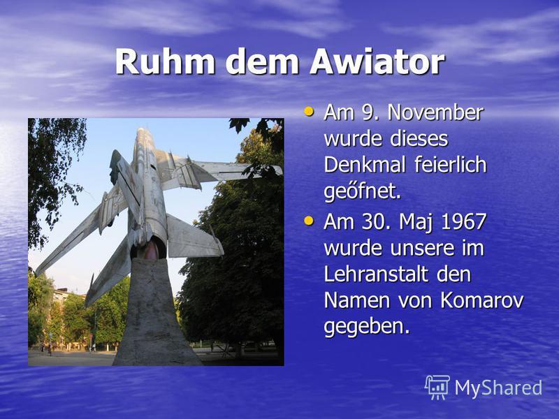 Ruhm dem Awiator Am 9. November wurde dieses Denkmal feierlich geőfnet. Am 9. November wurde dieses Denkmal feierlich geőfnet. Am 30. Maj 1967 wurde unsere im Lehranstalt den Namen von Komarov gegeben. Am 30. Maj 1967 wurde unsere im Lehranstalt den