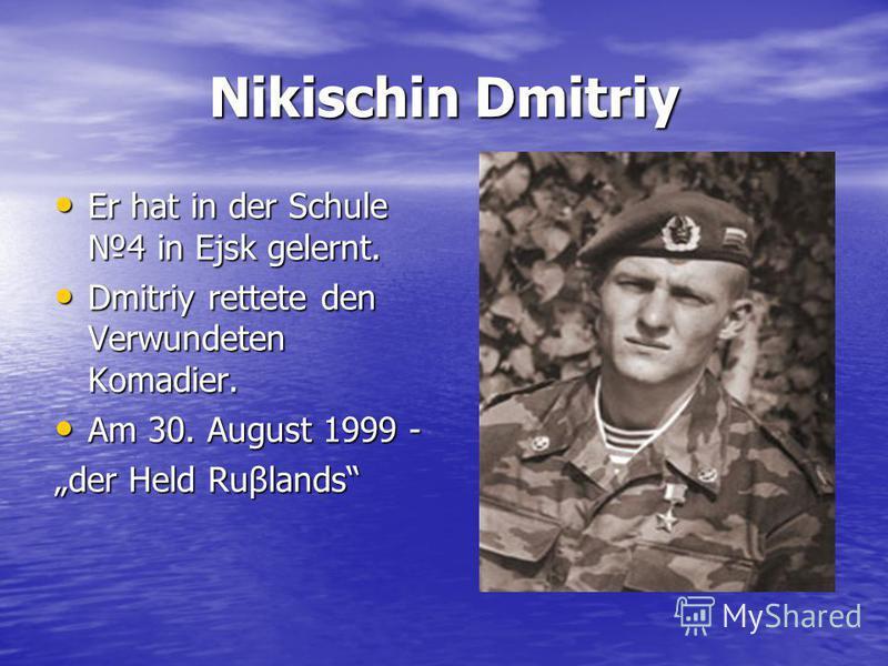 Nikischin Dmitriy Er hat in der Schule 4 in Ejsk gelernt. Er hat in der Schule 4 in Ejsk gelernt. Dmitriy rettete den Verwundeten Komadier. Dmitriy rettete den Verwundeten Komadier. Am 30. August 1999 - Am 30. August 1999 - der Held Ruβlands