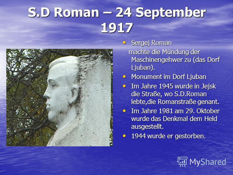 S.D Roman – 24 September 1917 Sergej Roman Sergej Roman machte die Mündung der Maschinengehwer zu (das Dorf Ljuban). machte die Mündung der Maschinengehwer zu (das Dorf Ljuban). Monument im Dorf Ljuban Monument im Dorf Ljuban Im Jahre 1945 wurde in J