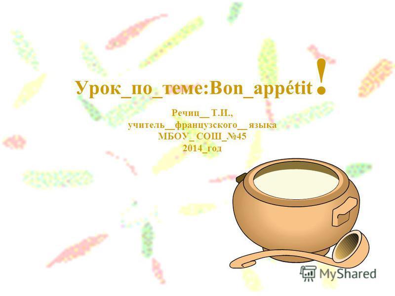 Урок_по_теме:Bon_appétit ! Речиц__ Т.И., учитель__французского__ языка МБОУ_ СОШ_45 2014_год