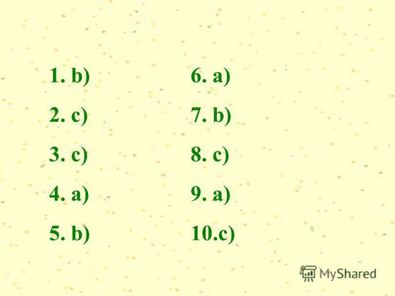 1. b) 2. c) 3. c) 4. a) 5. b) 6. a) 7. b) 8. c) 9. a) 10.c)