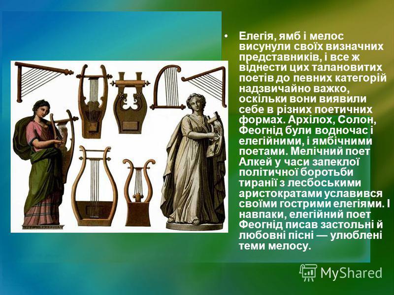Елегія, ямб і мелос висунули своїх визначних представників, і все ж віднести цих талановитих поетів до певних категорій надзвичайно важко, оскільки вони виявили себе в різних поетичних формах. Архілох, Солон, Феогнід були водночас і елегійними, і ямб