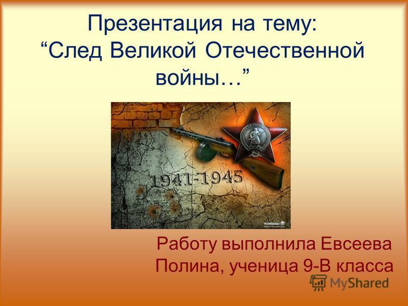 Презентация на тему:След Великой Отечественной войны… Работу выполнила Евсеева Полина, ученица 9-В класса