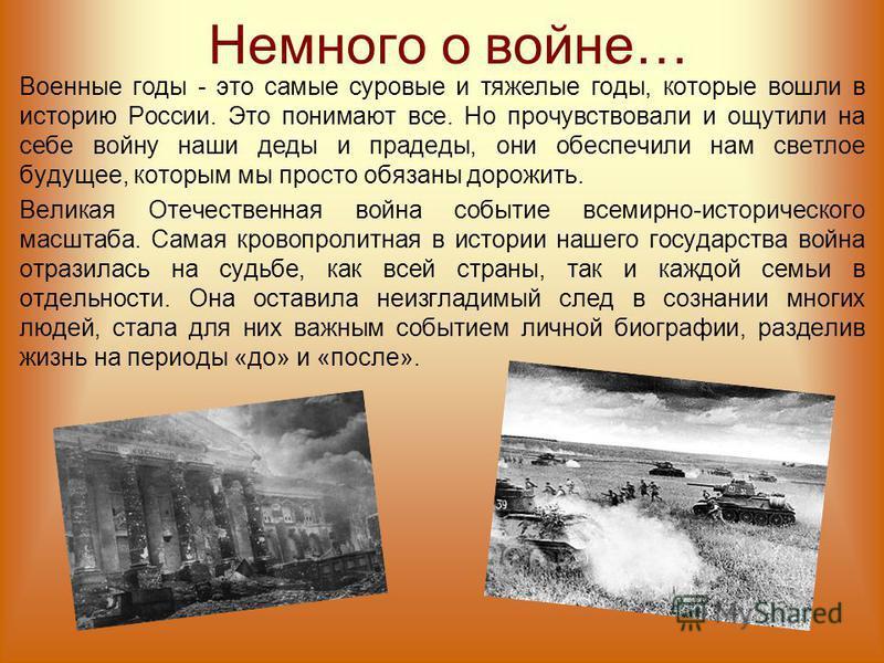 Немного о войне… Военные годы - это самые суровые и тяжелые годы, которые вошли в историю России. Это понимают все. Но прочувствовали и ощутили на себе войну наши деды и прадеды, они обеспечили нам светлое будущее, которым мы просто обязаны дорожить.