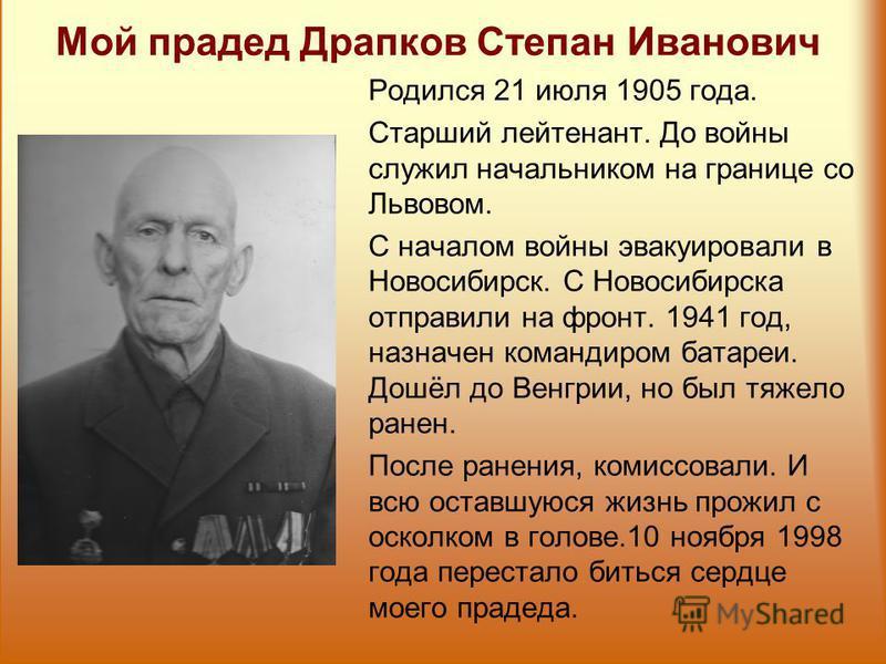 Мой прадед Драпков Степан Иванович Родился 21 июля 1905 года. Старший лейтенант. До войны служил начальником на границе со Львовом. С началом войны эвакуировали в Новосибирск. С Новосибирска отправили на фронт. 1941 год, назначен командиром батареи.