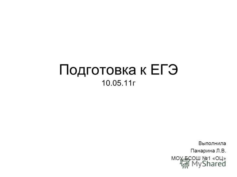 Подготовка к ЕГЭ 10.05.11 г Выполнила Панарина Л.В. МОУ БСОШ 1 «ОЦ»