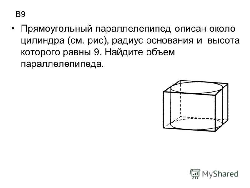 В9 Прямоугольный параллелепипед описан около цилиндра (см. рис), радиус основания и высота которого равны 9. Найдите объем параллелепипеда.