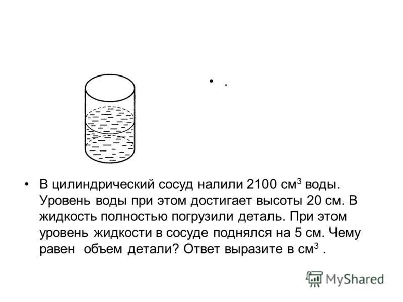 . В цилиндрический сосуд налили 2100 см 3 воды. Уровень воды при этом достигает высоты 20 см. В жидкость полностью погрузили деталь. При этом уровень жидкости в сосуде поднялся на 5 см. Чему равен объем детали? Ответ выразите в см 3.