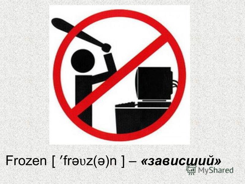 Frozen [ ʹ frə ʋ z(ə)n ] – «зависший»
