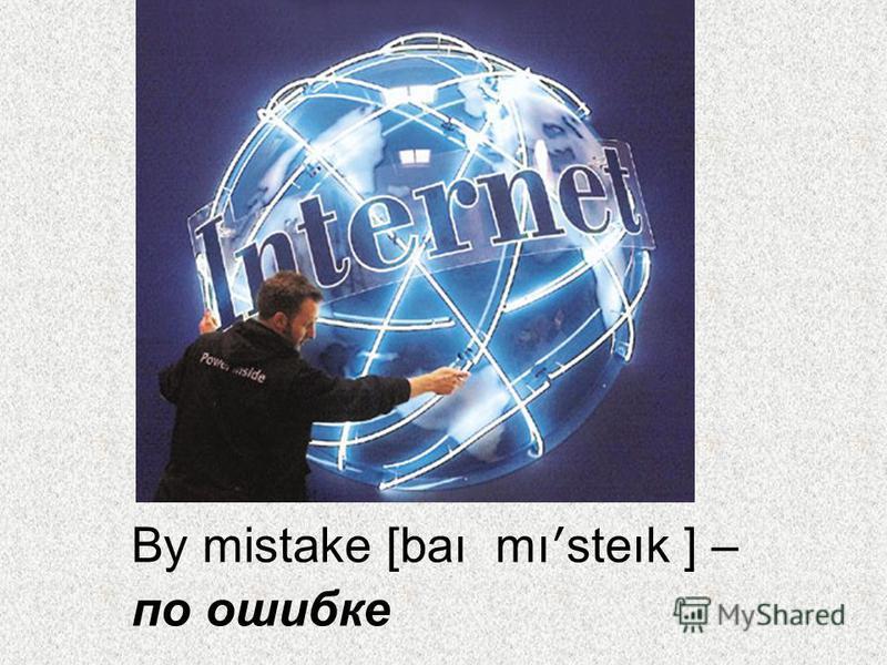 By mistake [baı mı ʹ steık ] – по ошибке