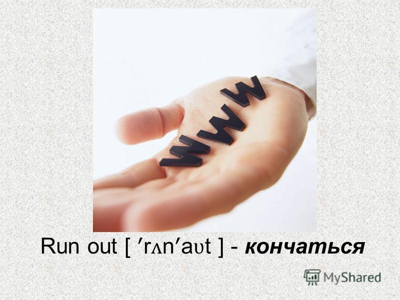 Run out [ ʹ r ʌ n ʹ a ʋ t ] - кончаться