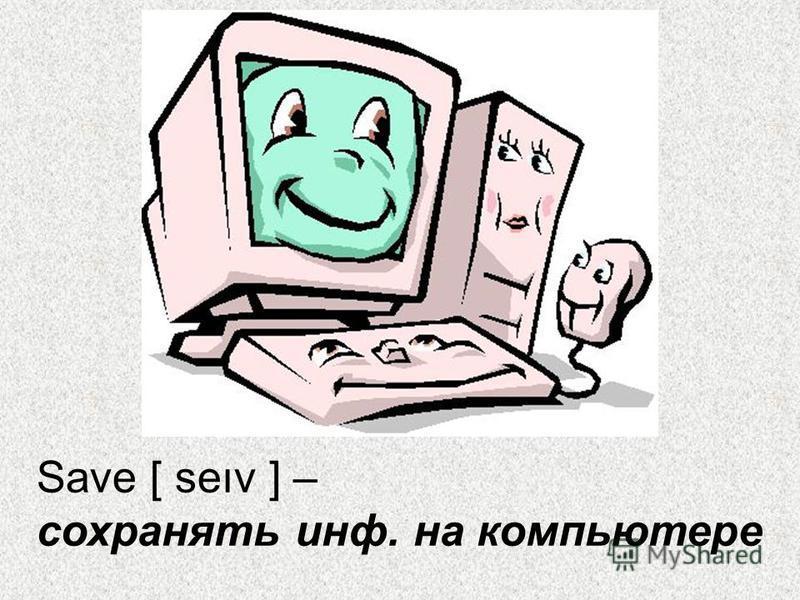 Save [ seıv ] – сохранять инф. на компьютере