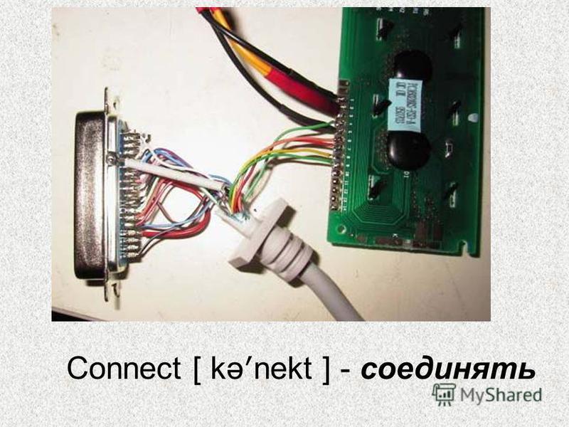Connect [ kə ʹ nekt ] - соединять