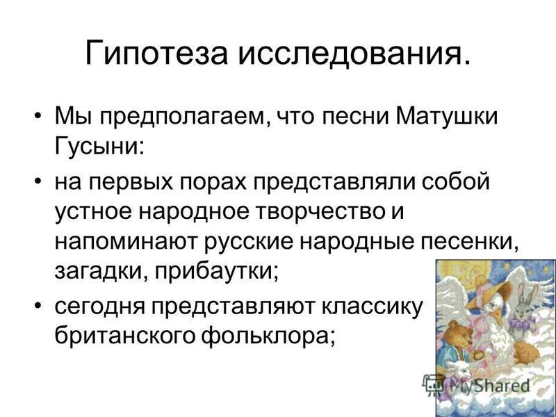 Гипотеза исследования. Мы предполагаем, что песни Матушки Гусыни: на первых порах представляли собой устное народное творчество и напоминают русские народные песенки, загадки, прибаутки; сегодня представляют классику британского фольклора;