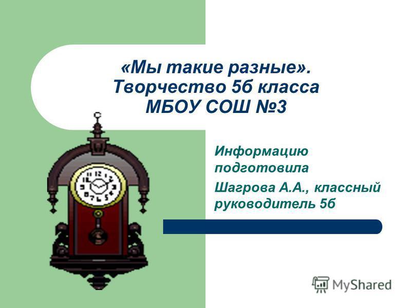 «Мы такие разные». Творчество 5 б класса МБОУ СОШ 3 Информацию подготовила Шагрова А.А., классный руководитель 5 б