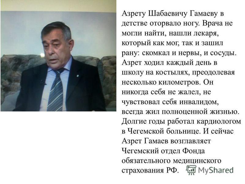 Азрету Шабаевичу Гамаеву в детстве оторвало ногу. Врача не могли найти, нашли лекаря, который как мог, так и зашил рану: скомкал и нервы, и сосуды. Азрет ходил каждый день в школу на костылях, преодолевая несколько километров. Он никогда себя не жале