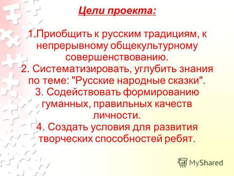 Цели проекта: 1. Приобщить к русским традициям, к непрерывному общекультурному совершенствованию. 2. Систематизировать, углубить знания по теме: