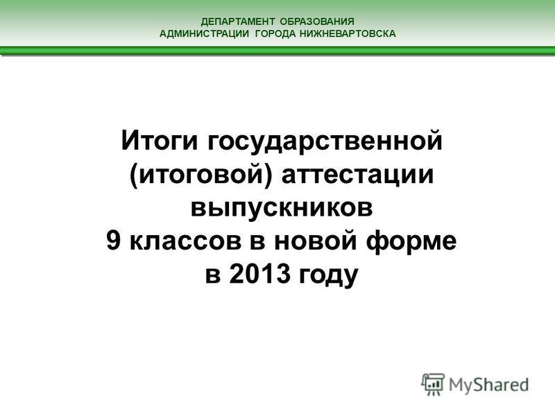 ДЕПАРТАМЕНТ ОБРАЗОВАНИЯ АДМИНИСТРАЦИИ ГОРОДА НИЖНЕВАРТОВСКА Итоги государственной (итоговой) аттестации выпускников 9 классов в новой форме в 2013 году