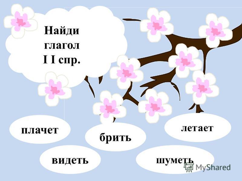 Найди глагол I I спр. видсеть бржить шумсеть летает плачет