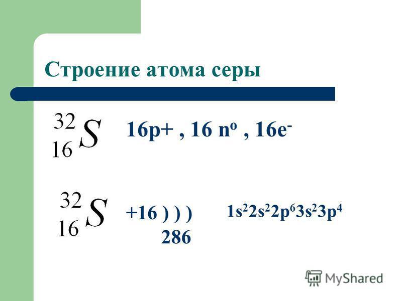 Строение атома серы 16p+, 16 n o, 16e - +16 ) ) ) 286 1s 2 2s 2 2p 6 3s 2 3p 4