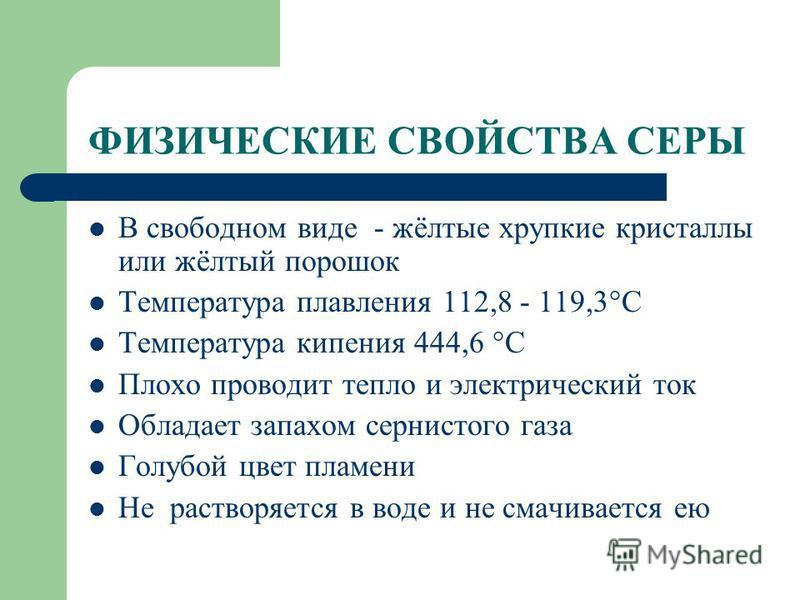ФИЗИЧЕСКИЕ СВОЙСТВА СЕРЫ В свободном виде - жёлтые хрупкие кристаллы или жёлтый порошок Температура плавления 112,8 - 119,3°С Температура кипения 444,6 °С Плохо проводит тепло и электрический ток Обладает запахом сернистого газа Голубой цвет пламени
