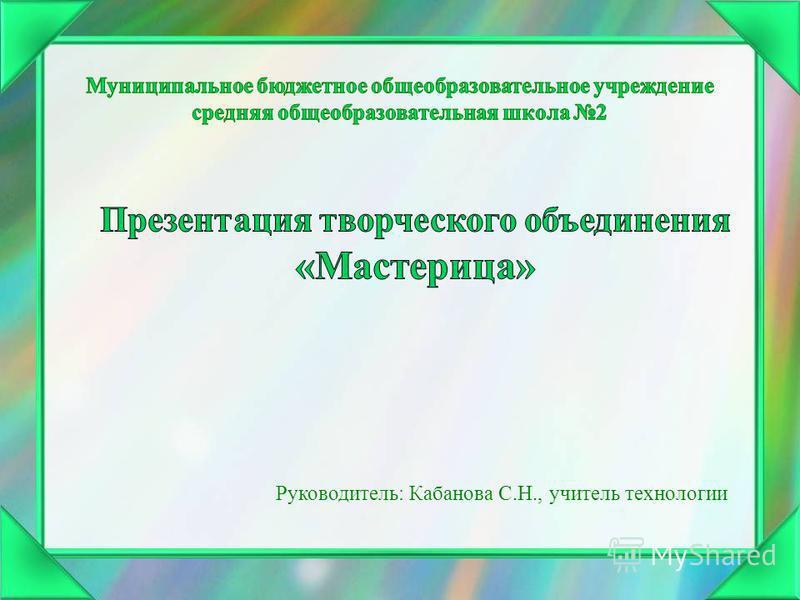 Руководитель: Кабанова С.Н., учитель технологии