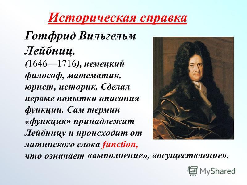 Историческая справка Готфрид Вильгельм Лейбниц. (16461716), немецкий философ, математик, юрист, историк. Сделал первые попытки описания функции. Сам термин «функция» принадлежит Лейбницу и происходит от латинского слова function, что означает «выполн