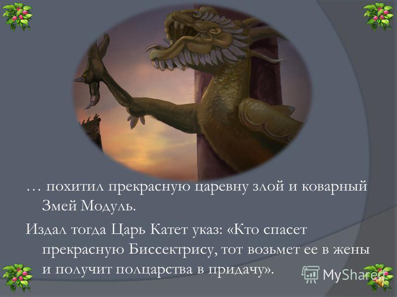 … В некотором царстве, в математическом государстве жили-были Царь Катет и Царица гипотенуза. И была у них дочь – прекрасная Царевна Биссектриса. Жили они дружно и весело, но вдруг случилась беда…
