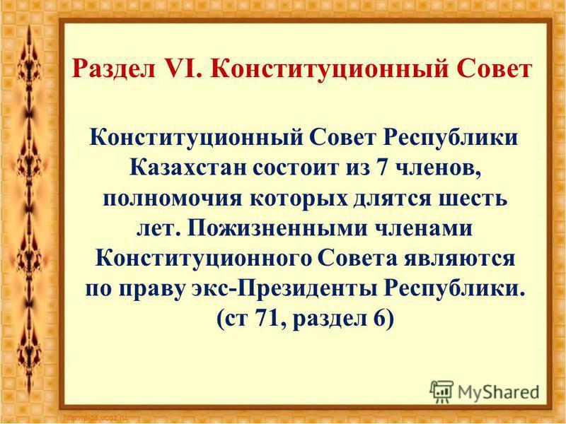 Раздел VI. Конституционный Совет Конституционный Совет Республики Казахстан состоит из 7 членов, полномочия которых длятся шесть лет. Пожизненными членами Конституционного Совета являются по праву экс-Президенты Республики. (ст 71, раздел 6)
