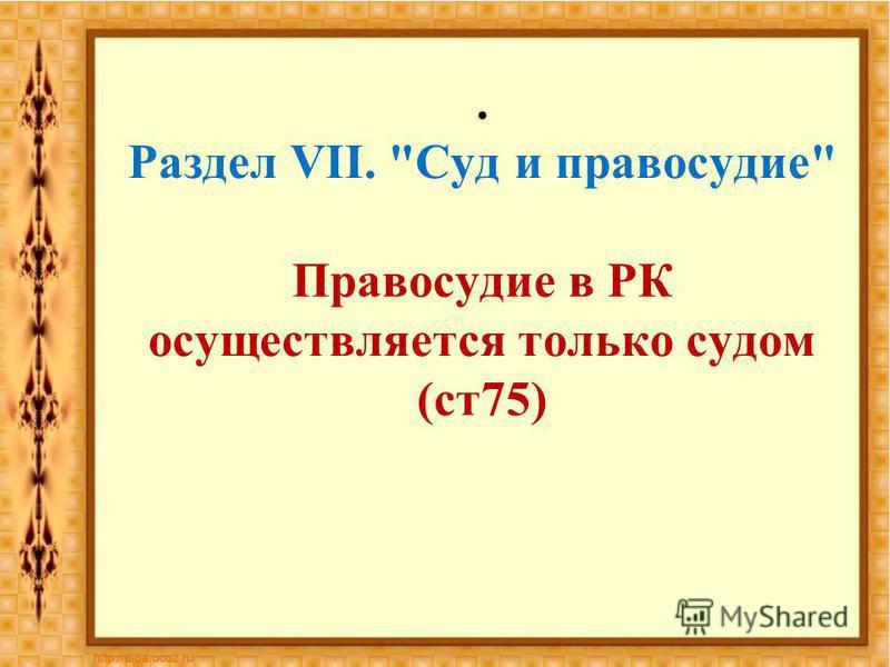 . Раздел VII. Суд и правосудие Правосудие в РК осуществляется только судом (ст 75)
