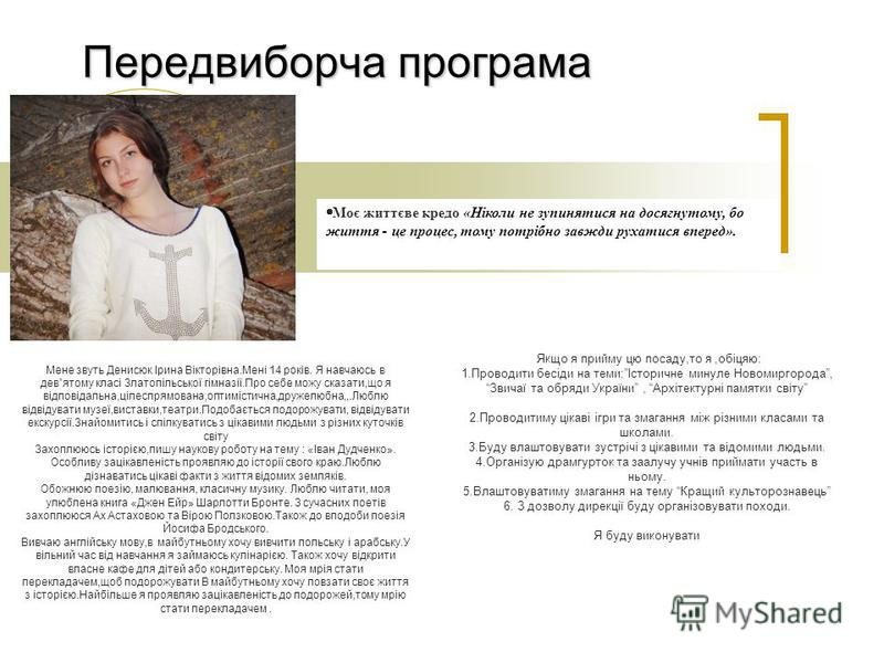 Передвиборча програма Мене звуть Денисюк Ірина Вікторівна.Мені 14 років. Я навчаюсь в девятому класі Златопільської гімназії.Про себе можу сказати,що я відповідальна,цілеспрямована,оптимістична,дружелюбна,,.Люблю відвідувати музеї,виставки,театри.Под
