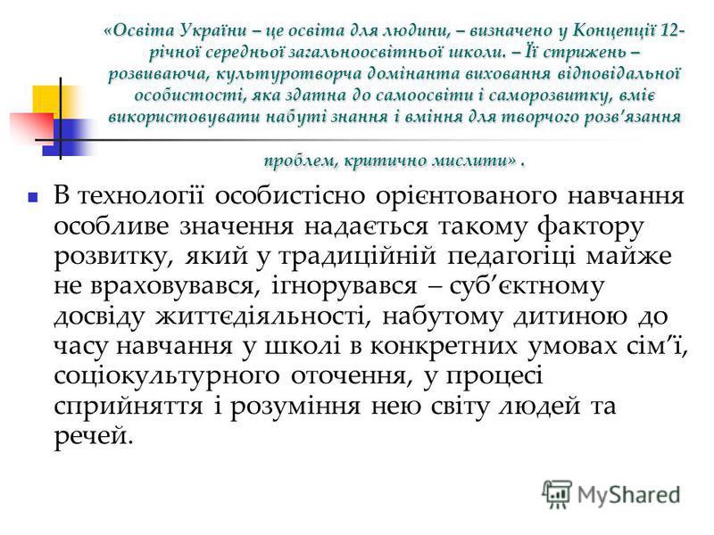 «Освіта України – це освіта для людини, – визначено у Концепції 12- річної середньої загальноосвітньої школи. – Її стрижень – розвиваюча, культуротворча домінанта виховання відповідальної особистості, яка здатна до самоосвіти і саморозвитку, вміє вик