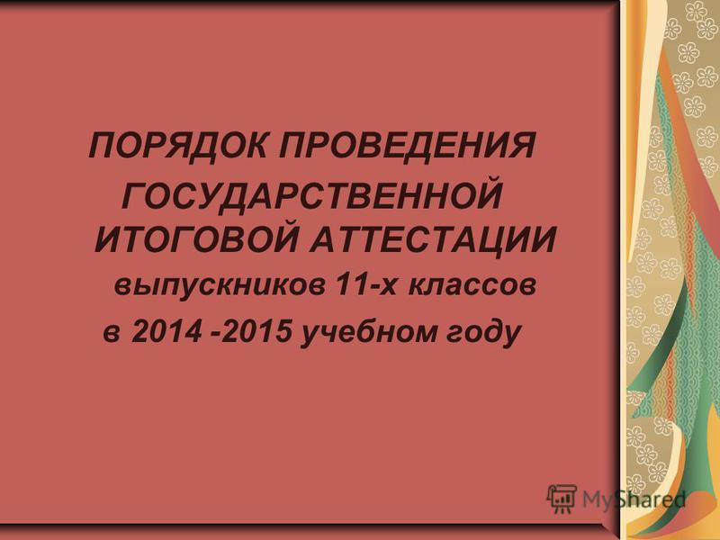 ПОРЯДОК ПРОВЕДЕНИЯ ГОСУДАРСТВЕННОЙ ИТОГОВОЙ АТТЕСТАЦИИ выпускников 11-х классов в 2014 -2015 учебном году