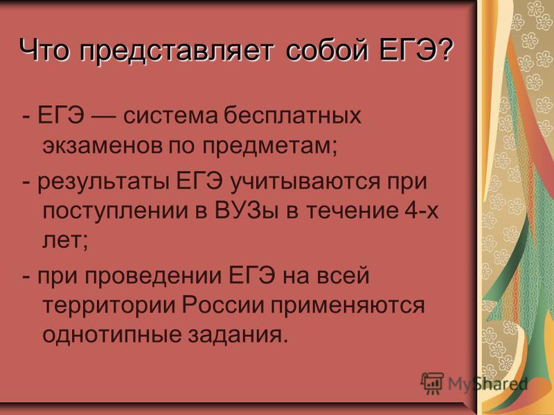 Что представляет собой ЕГЭ? - ЕГЭ система бесплатных экзаменов по предметам; - результаты ЕГЭ учитываются при поступлении в ВУЗы в течение 4-х лет; - при проведении ЕГЭ на всей территории России применяются однотипные задания.
