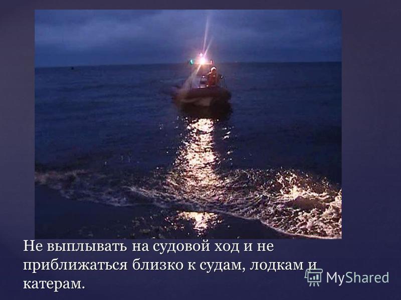 Не выплывать на судовой ход и не приближаться близко к судам, лодкам и катерам.