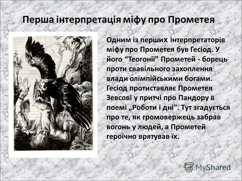 Перша інтерпретація міфу про Прометея Одним із перши х інтерпретаторів міфу про Прометея був Гесіод. У його Теогонії Прометей - борець проти свавільного захоплення влади олімпійськими богами. Гесіод протиставляє Прометея Зевсові у притчі про Пандору